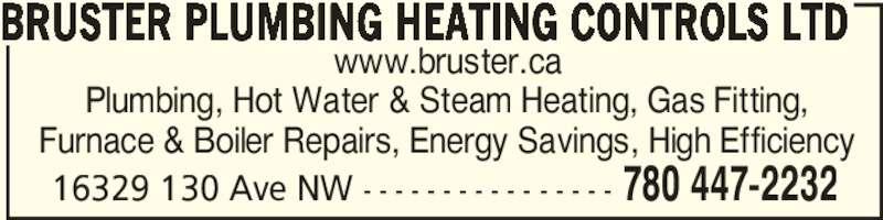 Bruster PHC Ltd (780-447-2232) - Display Ad - 16329 130 Ave NW - - - - - - - - - - - - - - - - 780 447-2232 BRUSTER PLUMBING HEATING CONTROLS LTD www.bruster.ca Plumbing, Hot Water & Steam Heating, Gas Fitting, Furnace & Boiler Repairs, Energy Savings, High Efficiency 16329 130 Ave NW - - - - - - - - - - - - - - - - 780 447-2232 BRUSTER PLUMBING HEATING CONTROLS LTD www.bruster.ca Plumbing, Hot Water & Steam Heating, Gas Fitting, Furnace & Boiler Repairs, Energy Savings, High Efficiency