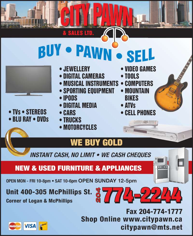 City Pawn & Sales Ltd (204-774-2244) - Display Ad - WE BUY GOLD NEW & USED FURNITURE & APPLIANCES Unit 400-305 McPhillips St. Fax 204-774-1777 Shop Online www.citypawn.ca Corner of Logan & McPhillips INSTANT CASH, NO LIMIT ? WE CASH CHEQUES OPEN MON - FRI 10-8pm ? SAT 10-6pm OPEN SUNDAY 12-5pm & SALES LTD. ? JEWELLERY ? DIGITAL CAMERAS ? MUSICAL INSTRUMENTS ? SPORTING EQUIPMENT ? IPODS ? DIGITAL MEDIA ? CARS ? TRUCKS ? MOTORCYCLES ? TVs ? STEREOS ? BLU RAY ? DVDs ? VIDEO GAMES ? TOOLS ? COMPUTERS ? MOUNTAIN  BIKES ? ATVs ? CELL PHONES