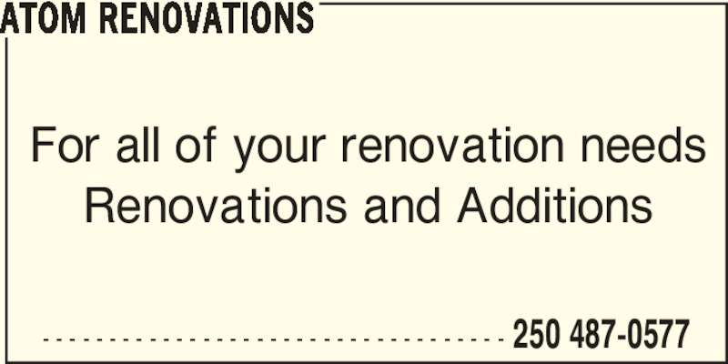 Atom Renovations (250-487-0577) - Display Ad - - - - - - - - - - - - - - - - - - - - - - - - - - - - - - - - - - - - 250 487-0577 ATOM RENOVATIONS For all of your renovation needs Renovations and Additions