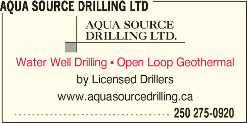 Aqua Source Drilling Ltd (250-275-0920) - Display Ad - - - - - - - - - - - - - - - - - - - - - - - - - - - - - - - - - - - - 250 275-0920 AQUA SOURCE DRILLING LTD Water Well Drilling ? Open Loop Geothermal by Licensed Drillers www.aquasourcedrilling.ca