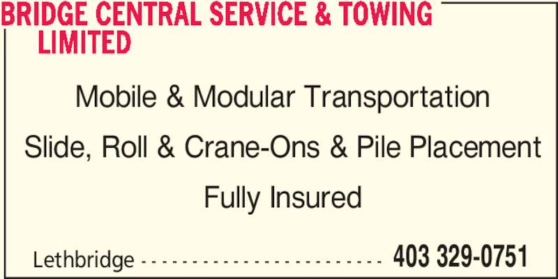 Bridge Central Service & Towing Limited (403-329-0751) - Display Ad - Lethbridge - - - - - - - - - - - - - - - - - - - - - - - - 403 329-0751 BRIDGE CENTRAL SERVICE & TOWING      LIMITED Mobile & Modular Transportation Slide, Roll & Crane-Ons & Pile Placement Fully Insured