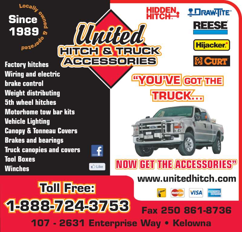 United Hitch & Truck Accessories (250-861-8711) - Display Ad - Since 1989  operated www.unitedhitch.com 107 - 2631 Enterprise Way ? Kelowna Toll Free: 1-888-724-3753 Fax 250 861-8736 Factory hitches Wiring and electric brake control Weight distributing 5th wheel hitches Motorhome tow bar kits Vehicle Lighting Canopy & Tonneau Covers Brakes and bearings Truck canopies and covers Tool Boxes Winches ?YOU?VE GOT THE TRUCK... NOW GET THE ACCESSORIES? Locally ow ned  &