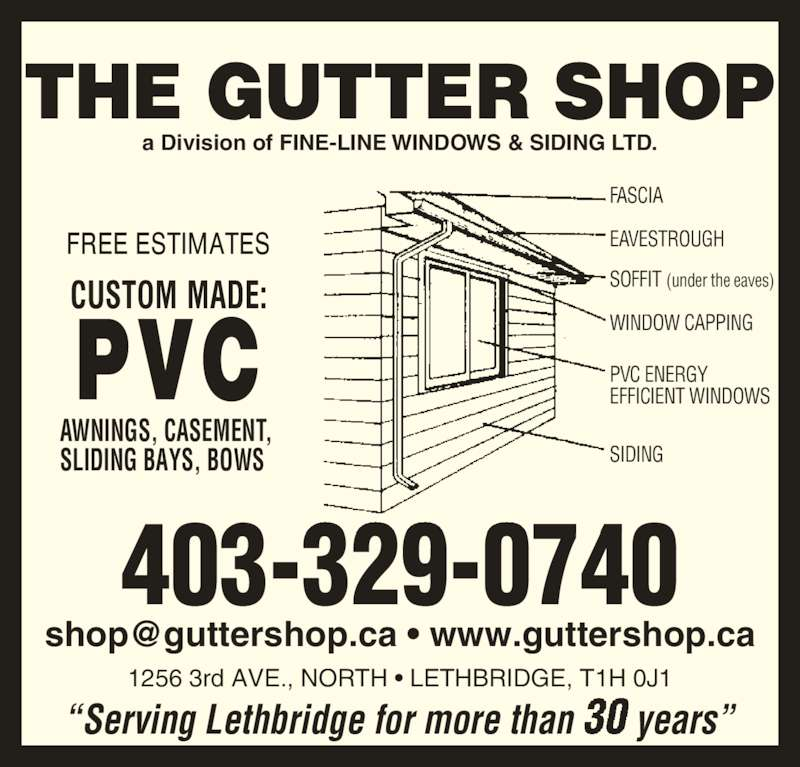 Gutter Shop The Ltd (403-329-0740) - Display Ad - SOFFIT (under the eaves) WINDOW CAPPING PVC ENERGY EFFICIENT WINDOWS SIDING 403-329-0740 1256 3rd AVE., NORTH ? LETHBRIDGE, T1H 0J1 AWNINGS, CASEMENT, SLIDING BAYS, BOWS a Division of FINE-LINE WINDOWS & SIDING LTD. EAVESTROUGH ?Serving Lethbridge for more than years? FASCIA