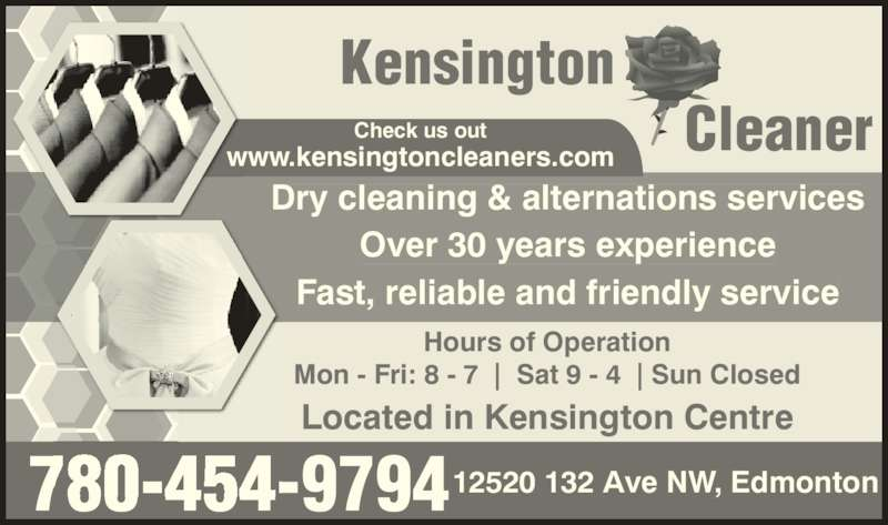 Kensington Cleaner (780-454-9794) - Display Ad - Kensington Cleaner Hours of Operation Mon - Fri: 8 - 7  |  Sat 9 - 4  | Sun Closed 780-454-979412520 132 Ave NW, Edmonton Located in Kensington Centre Dry cleaning & alternations services Fast, reliable and friendly service Check us out www.kensingtoncleaners.com Over 30 years experience