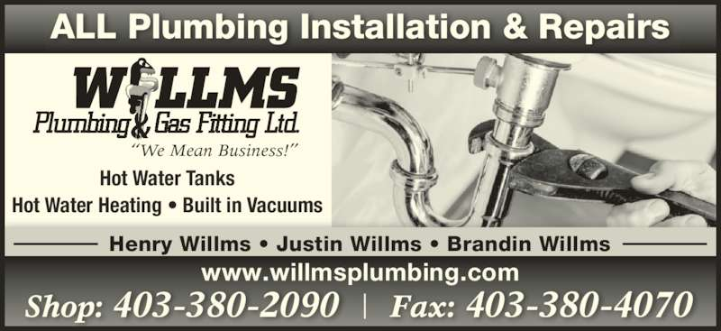 Willms Plumbing & Gas Fitting Shop (403-380-2090) - Display Ad - ALL Plumbing Installation & Repairs Shop: 403-380-2090 Fax: 403-380-4070 Hot Water Tanks Hot Water Heating ? Built in Vacuums ?We Mean Business!? Henry Willms ? Justin Willms ? Brandin Willms www.willmsplumbing.com