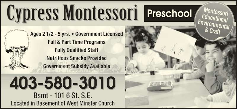Cypress Montessori (403-580-3010) - Display Ad - Preschool 403-580-3010 Ages 2 1/2 - 5 yrs. ? Government Licensed Full & Part Time Programs Fully Qualified Staff Government Subsidy Available Bsmt - 101 6 St. S.E. Located in Basement of West Minster Church MontessoriEducationalEnvironmental& Craft