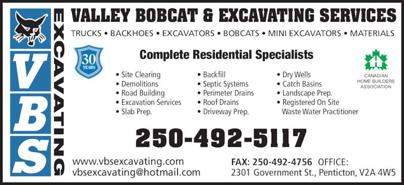 VBS Excavating (250-492-5117) - Display Ad - VALLEY BOBCAT & EXCAVATING SERVICES TRUCKS ? BACKHOES ? EXCAVATORS ? BOBCATS ? MINI EXCAVATORS ? MATERIALS Complete Residential Specialists www.vbsexcavating.com 2301 Government St., Penticton, V2A 4W5 250-492-5117 CANADIAN HOME BUILDERS ASSOCIATION ? Site Clearing FAX: 250-492-4756  OFFICE: ? Demolitions ? Road Building ? Slab Prep. ? Backfill ? Septic Systems ? Perimeter Drains ? Roof Drains ? Driveway Prep. ? Dry Wells ? Catch Basins ? Landscape Prep.  ? Registered On Site  Waste Water Practitioner 30 ? Excavation Services VALLEY BOBCAT & EXCAVATING SERVICES TRUCKS ? BACKHOES ? EXCAVATORS ? BOBCATS ? MINI EXCAVATORS ? MATERIALS Complete Residential Specialists www.vbsexcavating.com 2301 Government St., Penticton, V2A 4W5 250-492-5117 CANADIAN HOME BUILDERS ASSOCIATION ? Site Clearing FAX: 250-492-4756  OFFICE: ? Demolitions ? Road Building ? Slab Prep. ? Backfill ? Septic Systems ? Perimeter Drains ? Roof Drains ? Driveway Prep. ? Dry Wells ? Catch Basins ? Landscape Prep.  ? Registered On Site  Waste Water Practitioner 30 ? Excavation Services