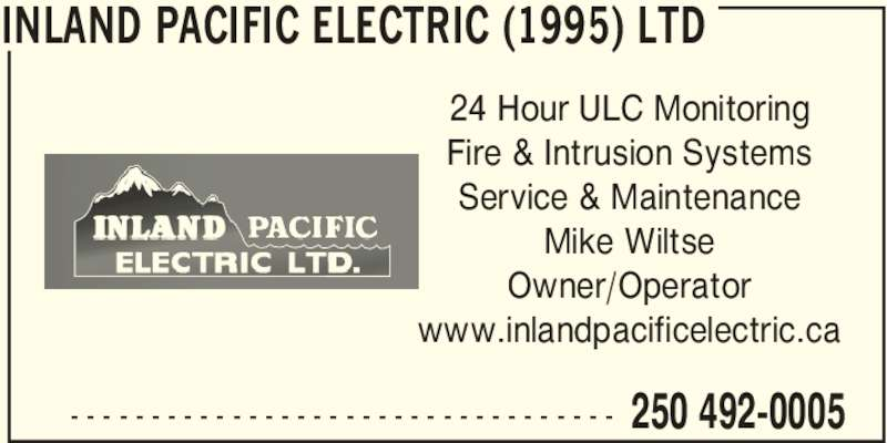 Inland Pacific Electric (1995) Ltd (250-492-0005) - Display Ad - INLAND PACIFIC ELECTRIC (1995) LTD  250 492-0005- - - - - - - - - - - - - - - - - - - - - - - - - - - - - - - - - - 24 Hour ULC Monitoring Fire & Intrusion Systems Service & Maintenance Mike Wiltse Owner/Operator www.inlandpacificelectric.ca