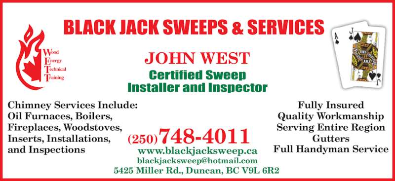 Black Jack Sweeps & Services (250-748-4011) - Display Ad - 5425 Miller Rd., Duncan, BC V9L 6R2 www.blackjacksweep.ca (250)748-4011 JOHN WEST Chimney Services Include: Oil Furnaces, Boilers, Fireplaces, Woodstoves, Inserts, Installations, and Inspections Fully Insured Quality Workmanship Serving Entire Region Gutters Full Handyman Service