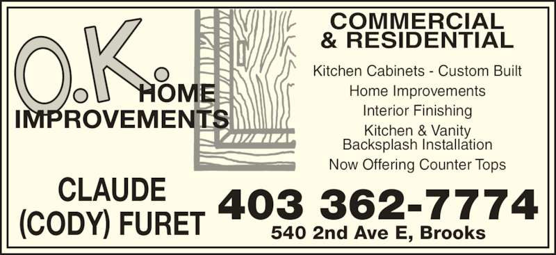 O K Home Improvements (403-362-7774) - Display Ad - COMMERCIAL & RESIDENTIAL 540 2nd Ave E, Brooks CLAUDE (CODY) FURET 403 362-7774 Kitchen Cabinets - Custom Built Home Improvements Interior Finishing Kitchen & Vanity Backsplash Installation Now Offering Counter Tops