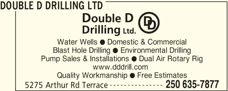 Double D Drilling Ltd (250-635-7877) - Display Ad - DOUBLE D DRILLING LTD 5275 Arthur Rd Terrace 250 635-7877- - - - - - - - - - - - - - - Water Wells ? Domestic & Commercial Blast Hole Drilling ? Environmental Drilling Pump Sales & Installations ? Dual Air Rotary Rig www.dddrill.com Quality Workmanship ? Free Estimates