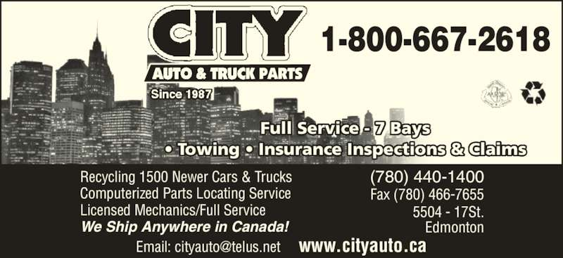 City Auto & Truck Parts (1987) Ltd (780-440-1400) - Display Ad - Recycling 1500 Newer Cars & Trucks Computerized Parts Locating Service Licensed Mechanics/Full Service We Ship Anywhere in Canada! Full Service - 7 Bays ? Towing ? Insurance Inspections & Claims (780) 440-1400 Fax (780) 466-7655 5504 - 17St. Edmonton