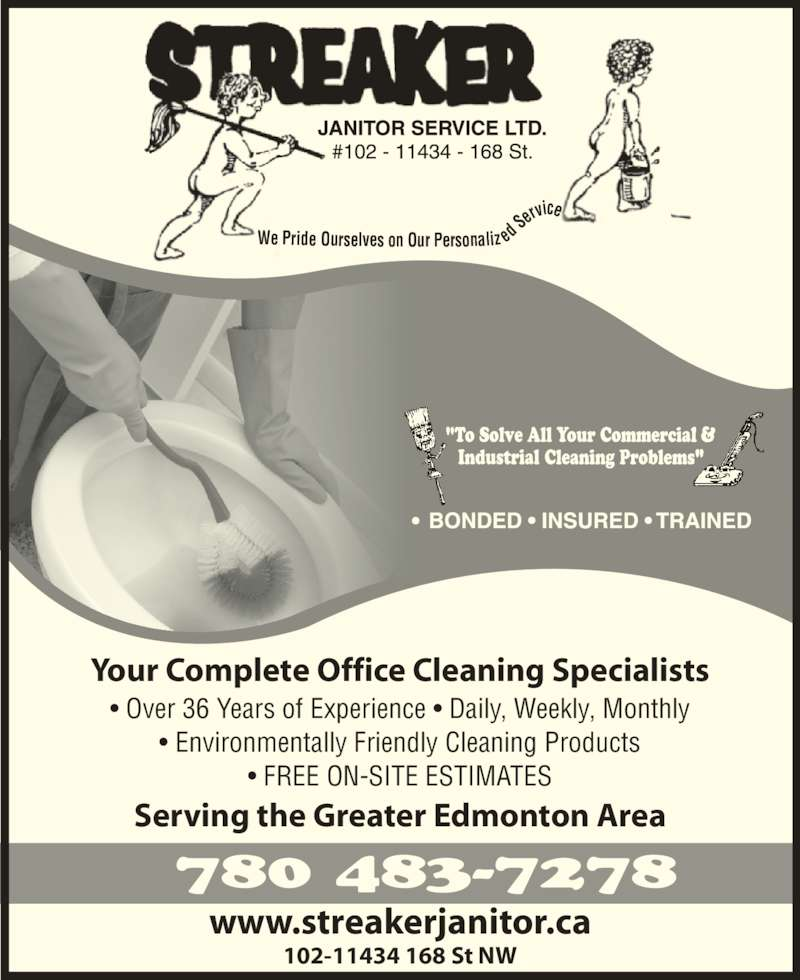 Streaker Janitor Service Ltd (780-483-7278) - Display Ad - We Pride Ourselves on Our Personaliz ed Ser vice ? Over 36 Years of Experience ? Daily, Weekly, Monthly ? Environmentally Friendly Cleaning Products ? FREE ON-SITE ESTIMATES Serving the Greater Edmonton Area 102-11434 168 St NW Your Complete Office Cleaning Specialists 780 483-7278 www.streakerjanitor.ca