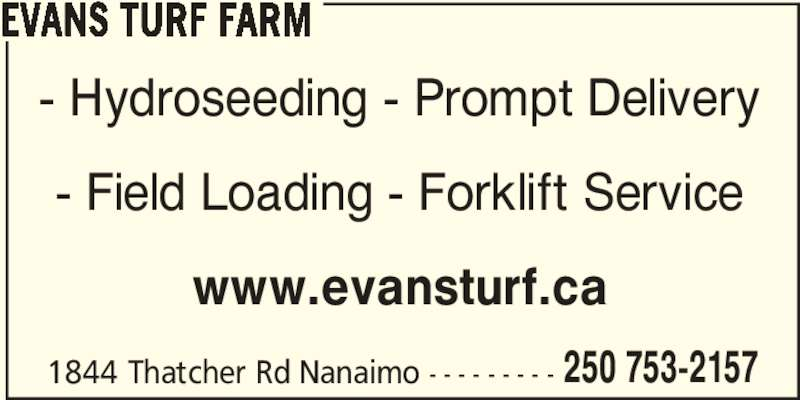 Evans Turf Farm (250-753-2157) - Display Ad - - Hydroseeding - Prompt Delivery - Field Loading - Forklift Service www.evansturf.ca 1844 Thatcher Rd Nanaimo - - - - - - - - - 250 753-2157 EVANS TURF FARM