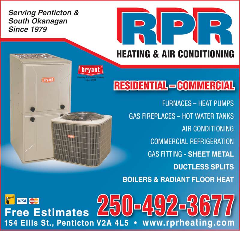 RPR Heating & Air Conditioning (250-492-3677) - Display Ad - RESIDENTIAL ? COMMERCIAL FURNACES ? HEAT PUMPS AIR CONDITIONING COMMERCIAL REFRIGERATION GAS FITTING - SHEET METAL HEATING & AIR CONDITIONING DUCTLESS SPLITS BOILERS & RADIANT FLOOR HEAT Serving Penticton & South Okanagan Since 1979 154 Ellis St., Penticton V2A 4L5  ?  www.rprheating.com 250-492-3677Free Estimates GAS FIREPLACES ? HOT WATER TANKS