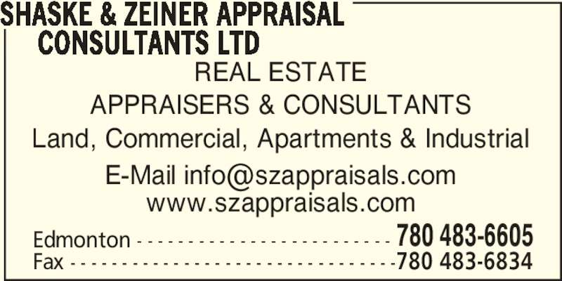 Shaske & Zeiner Appraisal Consultants Ltd (780-483-6605) - Display Ad - REAL ESTATE APPRAISERS & CONSULTANTS Land, Commercial, Apartments & Industrial Edmonton - - - - - - - - - - - - - - - - - - - - - - - - - 780 483-6605 Fax - - - - - - - - - - - - - - - - - - - - - - - - - - - - - - - -780 483-6834 SHASKE & ZEINER APPRAISAL      CONSULTANTS LTD www.szappraisals.com