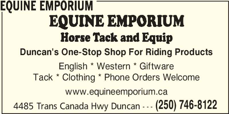 Equine Emporium (250-746-8122) - Display Ad - 4485 Trans Canada Hwy Duncan - - - (250) 746-8122 EQUINE EMPORIUM Duncan's One-Stop Shop For Riding Products English * Western * Giftware Tack * Clothing * Phone Orders Welcome www.equineemporium.ca