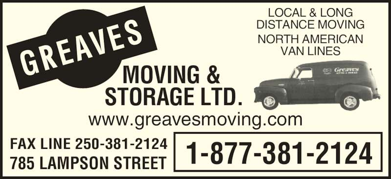 Greaves Moving & Storage Ltd (250-388-7808) - Display Ad - 1-877-381-2124 www.greavesmoving.com FAX LINE 250-381-2124 785 LAMPSON STREET GREA VES MOVING &  STORAGE LTD. LOCAL & LONG DISTANCE MOVING NORTH AMERICAN VAN LINES