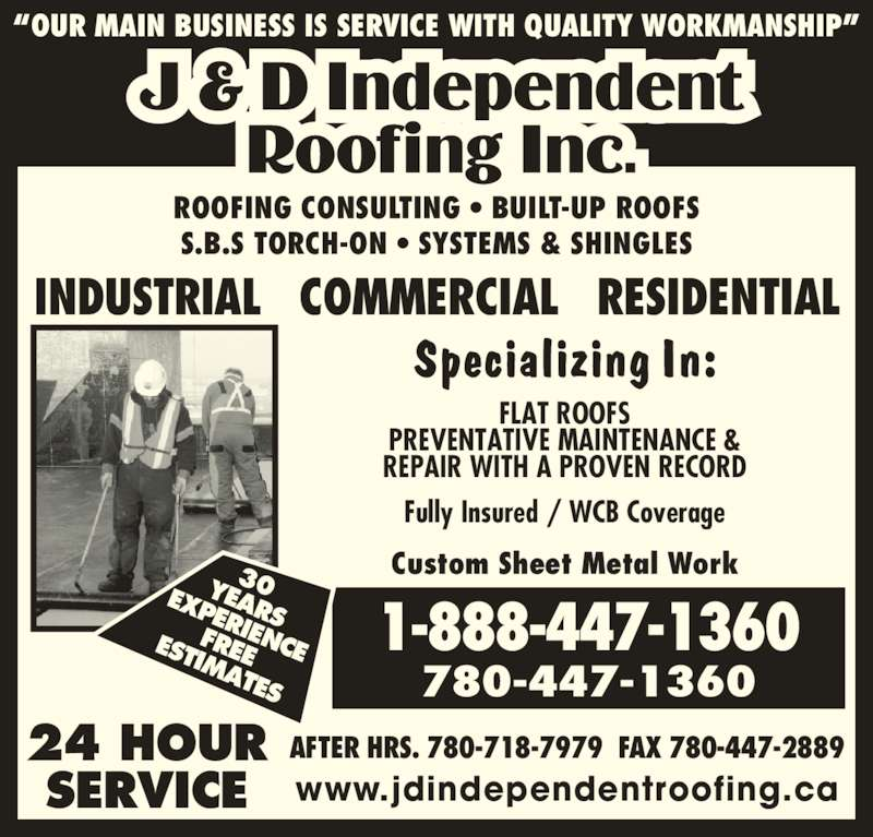 J D Independent Roofing Inc (780-447-1360) - Display Ad - EXPERIENCEFREEESTIMATES 30YEARS 1-888-447-1360 780-447-1360 AFTER HRS. 780-718-7979  FAX 780-447-2889 INDUSTRIAL   COMMERCIAL   RESIDENTIAL 24 HOUR SERVICE www.jdindependentroofing.ca Fully Insured / WCB Coverage Custom Sheet Metal Work FLAT ROOFS PREVENTATIVE MAINTENANCE & REPAIR WITH A PROVEN RECORD ROOFING CONSULTING ? BUILT-UP ROOFS S.B.S TORCH-ON ? SYSTEMS & SHINGLES ?OUR MAIN BUSINESS IS SERVICE WITH QUALITY WORKMANSHIP?