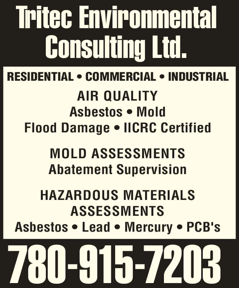 Tritec Environmental Consulting Ltd (780-915-7203) - Display Ad - AIR QUALITY  Asbestos ? Mold  RESIDENTIAL ? COMMERCIAL ? INDUSTRIAL  Flood Damage ? IICRC Certified  MOLD ASSESSMENTS  Abatement Supervision  HAZARDOUS MATERIALS  ASSESSMENTS  Asbestos ? Lead ? Mercury ? PCB's  780-915-7203  Tritec Environmental  Consulting Ltd.