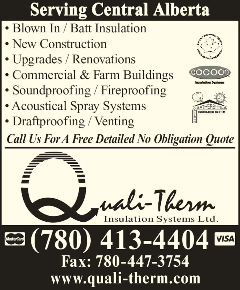 Quali-Therm Insulation Systems (780-413-4404) - Display Ad - Insulation Systems Ltd. Fax: 780-447-3754 www.quali-therm.com Serving Central Alberta (780) 413-4404 ? Blown In / Batt Insulation ? New Construction ? Upgrades / Renovations ? Commercial & Farm Buildings ? Soundproofing / Fireproofing ? Acoustical Spray Systems ? Draftproofing / Venting Call Us For A Free Detailed No Obligation Quote