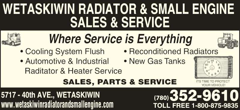 Wetaskiwin Radiator & Small Engine Sales & Service (780-352-9610) - Display Ad - (780) WETASKIWIN RADIATOR & SMALL ENGINE  SALES & SERVICE SALES, PARTS & SERVICE 5717 - 40th AVE., WETASKIWIN www.wetaskiwinradiatorandsmallengine.com Where Service is Everything TOLL FREE 1-800-875-9835 ? Cooling System Flush  ? Automotive & Industrial    Raditator & Heater Service ? Reconditioned Radiators  ? New Gas Tanks ITS TIME TO PROTECT  YOUR VEHICLE! (780) WETASKIWIN RADIATOR & SMALL ENGINE  SALES & SERVICE SALES, PARTS & SERVICE 5717 - 40th AVE., WETASKIWIN www.wetaskiwinradiatorandsmallengine.com Where Service is Everything TOLL FREE 1-800-875-9835 ? Cooling System Flush  ? Automotive & Industrial    Raditator & Heater Service ? Reconditioned Radiators  ? New Gas Tanks ITS TIME TO PROTECT  YOUR VEHICLE!