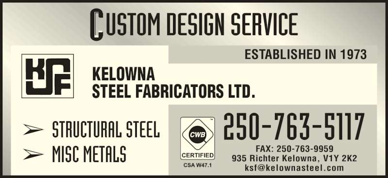 Kelowna Steel Fabricators Ltd (250-763-5117) - Display Ad - 935 Richter Kelowna, V1Y 2K2 ? STRUCTURAL STEEL ? MISC METALS 250-763-5117 ESTABLISHED IN 1973 KELOWNA STEEL FABRICATORS LTD. FAX: 250-763-9959