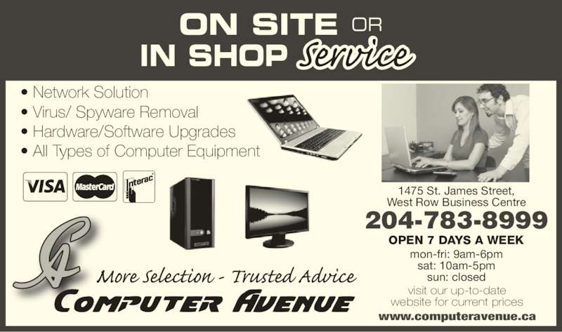 Computer Avenue (204-783-8999) - Display Ad - OPEN 7 DAYS A WEEK mon-fri: 9am-6pm sat: 10am-5pm sun: closed visit our up-to-date website for current prices www.computeravenue.ca ON SITE OR IN SHOP 1475 St. James Street, West Row Business Centre 204-783-8999 ? Network Solution ? Virus/ Spyware Removal ? Hardware/Software Upgrades ? All Types of Computer Equipment