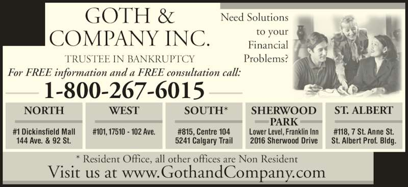 Goth & Company Ltd (780-435-5110) - Display Ad - * Resident Office, all other offices are Non Resident Visit us at www.GothandCompany.com GOTH & COMPANY INC. TRUSTEE IN BANKRUPTCY WEST #101, 17510 - 102 Ave. SOUTH* #815, Centre 104 5241 Calgary Trail SHERWOOD PARK Lower Level, Franklin Inn 2016 Sherwood Drive NORTH #1 Dickinsfield Mall 144 Ave. & 92 St. ST. ALBERT #118, 7 St. Anne St. St. Albert Prof. Bldg. 1-800-267-6015 For FREE information and a FREE consultation call: Need Solutions to your Financial Problems?