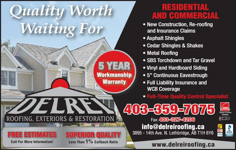 Delrei Roofing Exteriors & Restoration (403-327-4006) - Display Ad - RESIDENTIAL AND COMMERCIAL Fax:403-327-4206 403-359-7075 www.delreiroofing.ca  Quality Worth Waiting For Workmanship Warranty 5 YEAR Less Than 1% Callback Ratio SUPERIOR QUALITY Call For More Information! FREE ESTIMATES Owens Corning Shingles ? New Construction, Re-roofing and Insurance Claims ? Asphalt Shingles  ? Cedar Shingles & Shakes  ? Metal Roofing ? SBS Torchdown and Tar Gravel ? Vinyl and Hardboard Siding  ? 5? Continuous Eavestrough ? Full Liability Insurance and WCB Coverage ? Full-Time Quality Control Specialist 3895 - 14th Ave. N. Lethbridge, AB T1H 6Y6