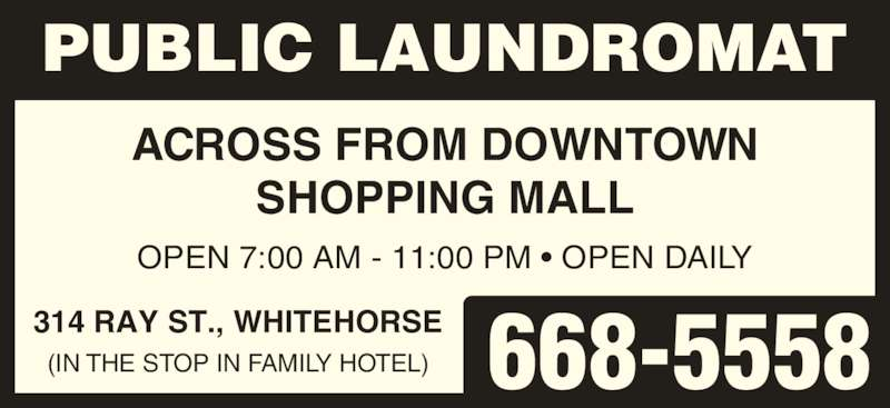 Public Laundromat (867-668-5558) - Display Ad - ACROSS FROM DOWNTOWN OPEN 7:00 AM - 11:00 PM ? OPEN DAILY 314 RAY ST., WHITEHORSE (IN THE STOP IN FAMILY HOTEL) PUBLIC LAUNDROMAT 668-5558 SHOPPING MALL