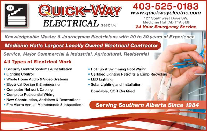 Quick Way Electrical (1999) Ltd (403-526-0688) - Display Ad - 403-525-0183 Service, Major Commercial & Industrial, Agricultural, Residential Knowledgeable Master & Journeyman Electricians with 20 to 30 years of Experience Medicine Hat's Largest Locally Owned Electrical Contractor www.quickwayelectric.com All Types of Electrical Work 24 Hour Emergency Service 127 Southwest Drive SW. Medicine Hat, AB T1A 8E8 Serving Southern Alberta Since 1984 Bondable, COR Certified ? Security Control Systems & Installation ? Lighting Control ? Whole Home Audio & Video Systems ? Electrical Design & Engineering ? Computer Network Cabling ? Complete Residential Wiring ? New Construction, Additions & Renovations ? Fire Alarm Annual Maintenance & Inspections ? Hot Tub & Swimming Pool Wiring ? Certified Lighting Retrofits & Lamp Recycling ? LED Lighting ? Solar Lighting and Installation