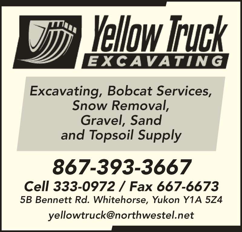 Yellow Truck Excavating (867-393-3667) - Display Ad - Snow Removal, Gravel, Sand and Topsoil Supply 867-393-3667 Excavating, Bobcat Services, Cell 333-0972 / Fax 667-6673 5B Bennett Rd. Whitehorse, Yukon Y1A 5Z4 Excavating, Bobcat Services, Snow Removal, Gravel, Sand and Topsoil Supply 867-393-3667 Cell 333-0972 / Fax 667-6673 5B Bennett Rd. Whitehorse, Yukon Y1A 5Z4