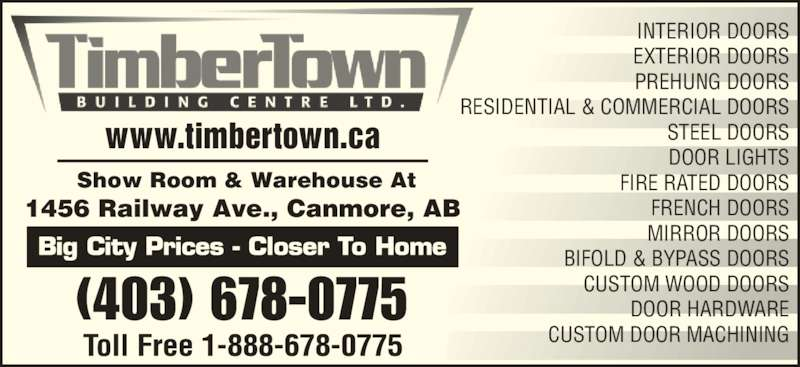 Timbertown Building Centres Ltd (4036780775) - Display Ad - www.timbertown.ca (403) 678-0775 Show Room & Warehouse At 1456 Railway Ave., Canmore, AB  INTERIOR DOORS EXTERIOR DOORS PREHUNG DOORS RESIDENTIAL & COMMERCIAL DOORS STEEL DOORS  DOOR LIGHTS FIRE RATED DOORS FRENCH DOORS BIFOLD & BYPASS DOORS CUSTOM WOOD DOORS DOOR HARDWARE CUSTOM DOOR MACHINING MIRROR DOORS