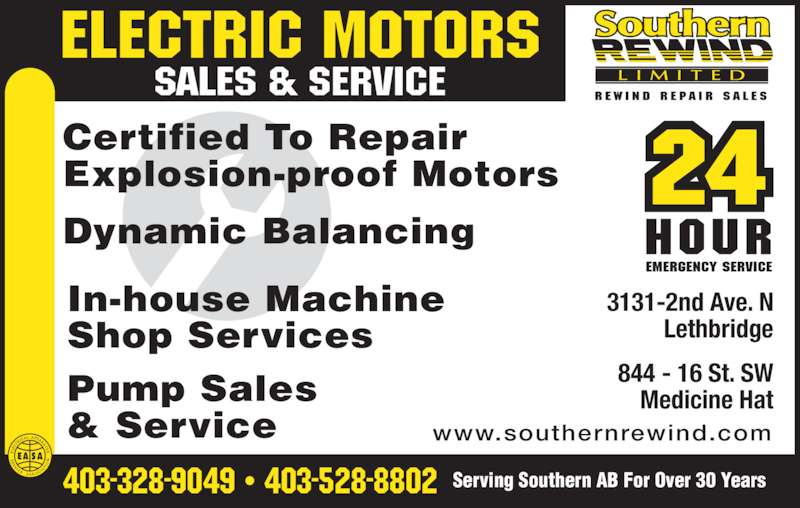 Southern Rewind Ltd (4033289049) - Display Ad - Certified To Repair Explosion-proof Motors In-house Machine Shop Services Pump Sales & Service 403-328-9049 ? 403-528-8802 Serving Southern AB For Over 30 Years Dynamic Balancing 844 - 16 St. SW Medicine Hat 3131-2nd Ave. N Lethbridge www.southernrewind.com SALES & SERVICE ELECTRIC MOTORS