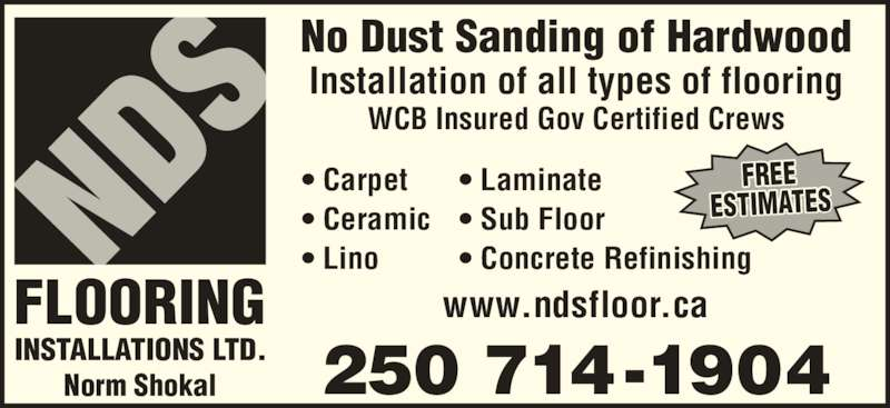 NDS Flooring Installations Ltd (250-714-1904) - Display Ad - No Dust Sanding of Hardwood Installation of all types of flooring ? Carpet ? Ceramic ? Lino ? Laminate ? Sub Floor ? Concrete Refinishing www.ndsfloor.ca 250 714-1904 FREE ESTIMATES INSTALLATIONS LTD. FLOORING WCB Insured Gov Certified Crews Norm Shokal