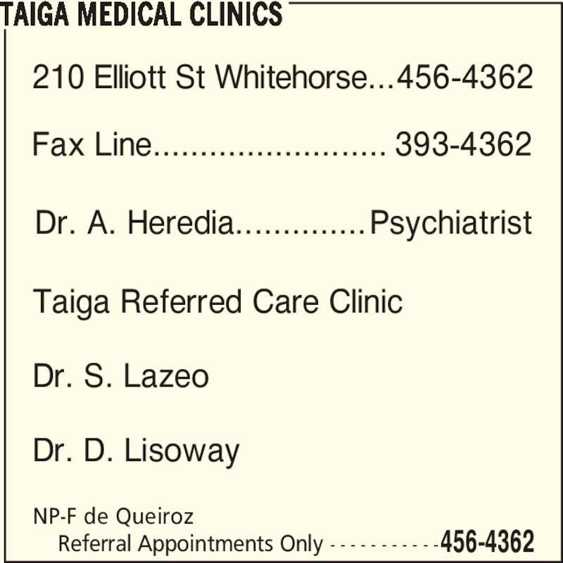 Taiga Medical Clinics (8674564362) - Display Ad - Dr. A. Heredia.............. 210 Elliott St Whitehorse... Fax Line......................... TAIGA MEDICAL CLINICS NP-F de Queiroz     Referral Appointments Only - - - - - - - - - - -456-4362 Psychiatrist 456-4362 393-4362 Taiga Referred Care Clinic Dr. S. Lazeo Dr. D. Lisoway