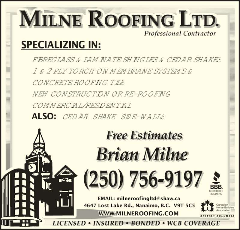 Milne Roofing (250-756-9197) - Display Ad - Brian Milne 4647 Lost Lake Rd., Nanaimo, B.C.  V9T 5C5 WWW.MILNEROOFING.COM NEW CONSTRUCTION OR RE- ROOFING COMMERCIAL/RESIDENTIAL ALSO:  CEDAR SHAKE SIDE- WALLS SPECIALIZING IN: Professional Contractor (250) 756-9197  LICENSED ? INSURED ? BONDED ? WCB COVERAGE Free Estimates i FIBREGLASS & LAMINATE SHINGLES & CEDAR SHAKES 1 & 2 PLY TORCH ON MEMBRANE SYSTEMS & CONCRETE ROOFING TILE