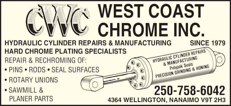 West Coast Chrome (250-758-6042) - Display Ad - WEST COAST CHROME INC. SINCE 1979 4364 WELLINGTON, NANAIMO V9T 2H3 HARD CHROME PLATING SPECIALISTS REPAIR & RECHROMING OF: ? PINS ? RODS ? SEAL SURFACES ? ROTARY UNIONS ? SAWMILL & PLANER PARTS HYDRAULIC CYLINDER REPAIRS & MANUFACTURING 250-758-6042
