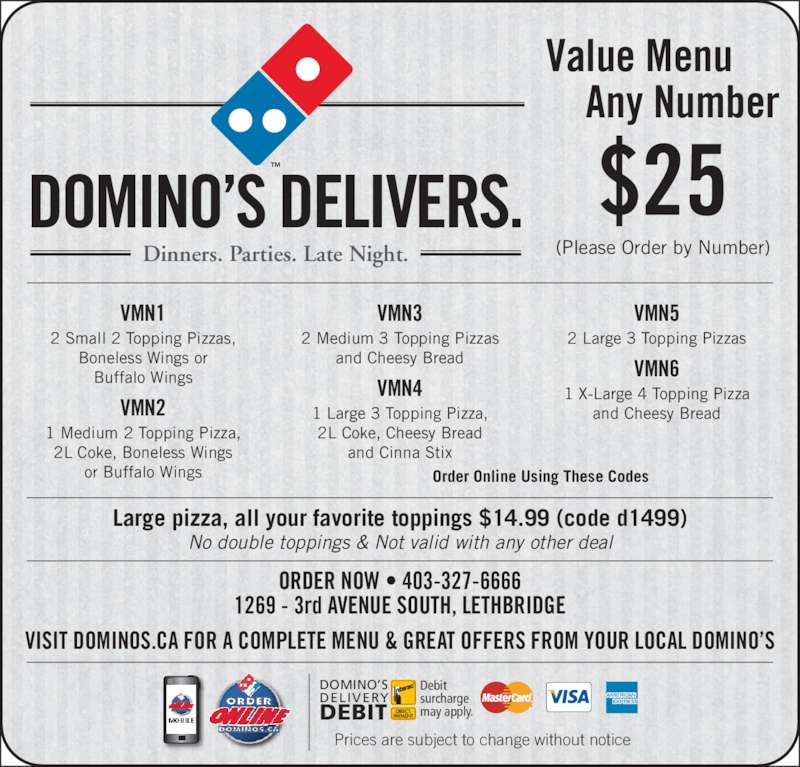Domino's Pizza (4033276666) - Display Ad - VMN1 2 Small 2 Topping Pizzas,  Boneless Wings or  DOMINO?S DELIVERS. DOMINO?S DELIVERY DEBIT may apply. Buffalo Wings VMN2 1 Medium 2 Topping Pizza, Prices are subject to change without notice Debit surcharge 2L Coke, Boneless Wings  or Buffalo Wings VMN3 2 Medium 3 Topping Pizzas and Cheesy Bread VMN4 1 Large 3 Topping Pizza,  2L Coke, Cheesy Bread and Cinna Stix VMN5 2 Large 3 Topping Pizzas VMN6 1 X-Large 4 Topping Pizza and Cheesy Bread Order Online Using These Codes Large pizza, all your favorite toppings $14.99 (code d1499) No double toppings & Not valid with any other deal Dinners. Parties. Late Night.     Any Number ORDER NOW ? 403-327-6666 1269 - 3rd AVENUE SOUTH, LETHBRIDGE VISIT DOMINOS.CA FOR A COMPLETE MENU & GREAT OFFERS FROM YOUR LOCAL DOMINO?S (Please Order by Number) $25 Value Menu