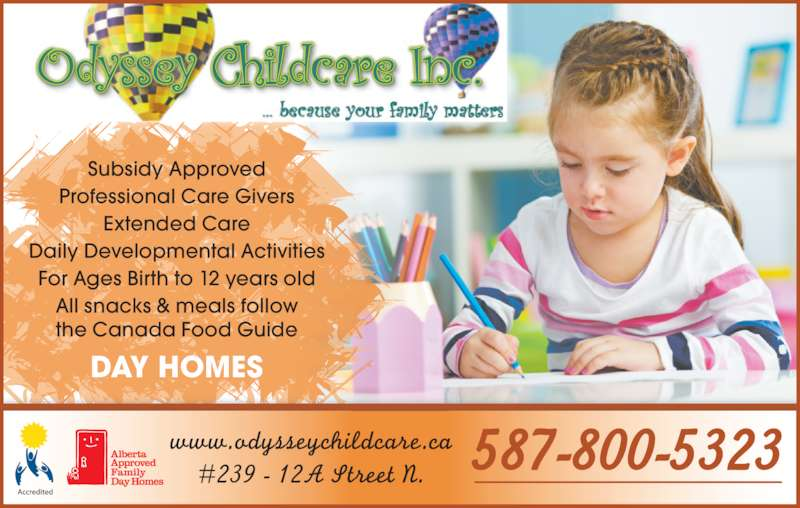 Odyssey Childcare Inc (403-320-5437) - Display Ad - www.odysseychildcare.ca #239 - 12A Street N. Subsidy Approved Extended Care Professional Care Givers Daily Developmental Activities For Ages Birth to 12 years old All snacks & meals follow the Canada Food Guide DAY HOMES 587-800-5323