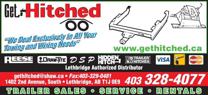 Get Hitched (4033284077) - Display Ad - l l i l  i  l l  i   i i   403 328-4077 T R A I L E R  S A L E S  ?  S E R V I C E  ?  R E N TA L S www.gethitched.ca 1402 2nd Avenue, South ? Lethbridge, AB T1J 0E9 Lethbridge Authorized Distributor ?We Deal Exclusively  in All Your Towing and Wiring Ne eds?