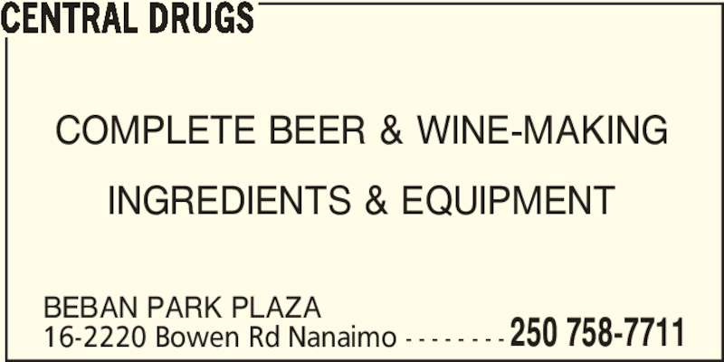 Central Drugs (250-758-7711) - Display Ad - 250 758-7711 CENTRAL DRUGS COMPLETE BEER & WINE-MAKING INGREDIENTS & EQUIPMENT BEBAN PARK PLAZA 16-2220 Bowen Rd Nanaimo - - - - - - - -