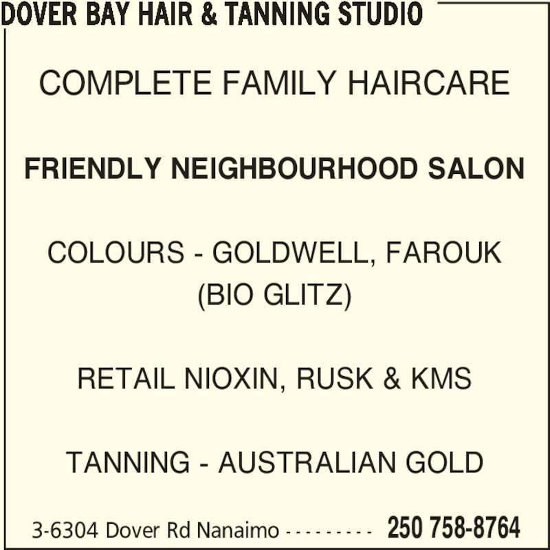 Dover Bay Hair & Tanning Studio (250-758-8764) - Display Ad - 3-6304 Dover Rd Nanaimo - - - - - - - - - 250 758-8764 COMPLETE FAMILY HAIRCARE FRIENDLY NEIGHBOURHOOD SALON COLOURS - GOLDWELL, FAROUK (BIO GLITZ) RETAIL NIOXIN, RUSK & KMS TANNING - AUSTRALIAN GOLD DOVER BAY HAIR & TANNING STUDIO