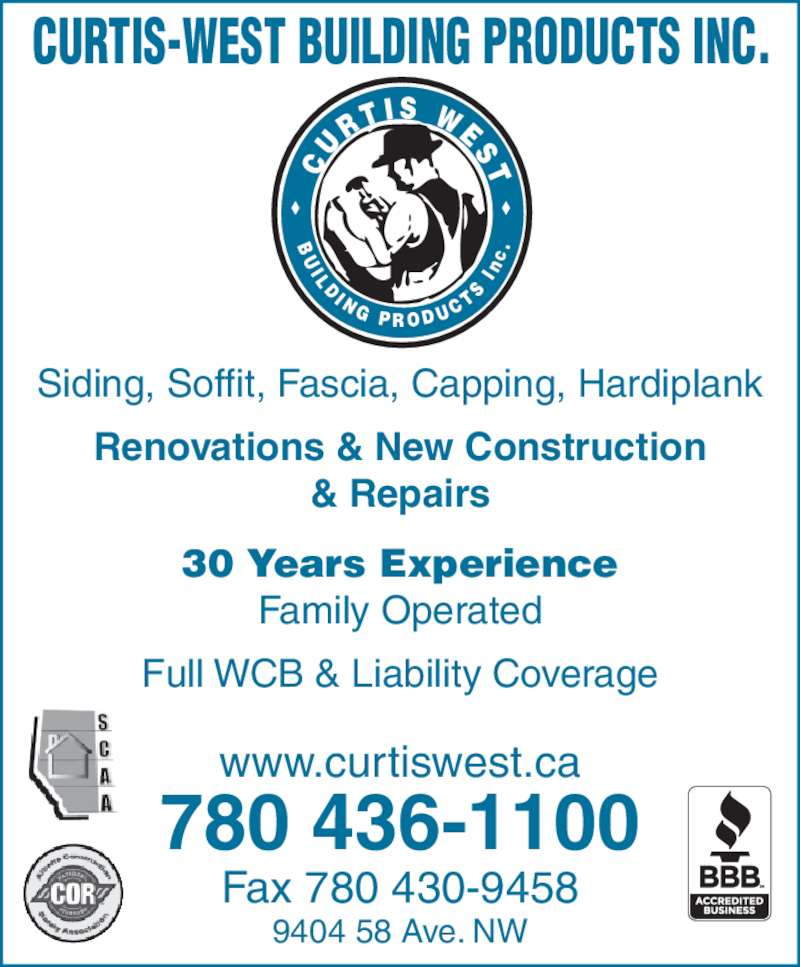 Curtis-West Building Products Inc (7804361100) - Display Ad - U R T I S  W E S T I L D I N G  P R O D U C T S CURTIS-WEST BUILDING PRODUCTS INC. Siding, Soffit, Fascia, Capping, Hardiplank Renovations & New Construction & Repairs 30 Years Experience Family Operated Full WCB & Liability Coverage www.curtiswest.ca 780 436-1100 Fax 780 430-9458 9404 58 Ave. NW  I n c