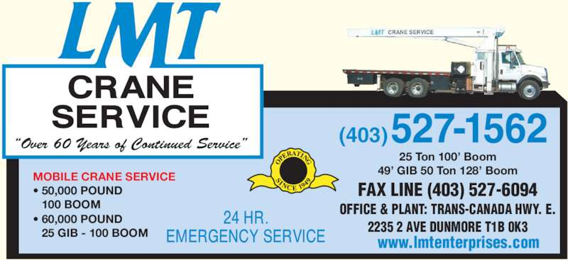 LMT Crane Service (403-527-1562) - Display Ad - FAX LINE (403) 527-6094 (403)?Over 60 Years of Continued Service? MOBILE CRANE SERVICE ? 50,000 POUND 100 BOOM ? 60,000 POUND 25 GIB - 100 BOOM 25 Ton 100? Boom 49? GIB 50 Ton 128? Boom www.lmtenterprises.com 527-1562 2235 2 AVE DUNMORE T1B 0K3 OFFICE & PLANT: TRANS-CANADA HWY. E.