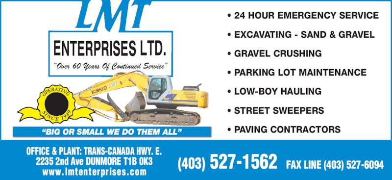 LMT Enterprises (403-527-1562) - Display Ad - (403) 527-1562  FAX LINE (403) 527-6094 OFFICE & PLANT: TRANS-CANADA HWY. E. 2235 2nd Ave DUNMORE T1B 0K3 www.lmtenterprises.com ? PARKING LOT MAINTENANCE ? LOW-BOY HAULING ? STREET SWEEPERS ? GRAVEL CRUSHING (403) 527-1562  FAX LINE (403) 527-6094 OFFICE & PLANT: TRANS-CANADA HWY. E. 2235 2nd Ave DUNMORE T1B 0K3 www.lmtenterprises.com ? PARKING LOT MAINTENANCE ? LOW-BOY HAULING ? STREET SWEEPERS ? PAVING CONTRACTORS?BIG OR SMALL WE DO THEM ALL? ?Over 60 Years Of Continued Service? ? 24 HOUR EMERGENCY SERVICE ? EXCAVATING - SAND & GRAVEL ? PAVING CONTRACTORS?BIG OR SMALL WE DO THEM ALL? ?Over 60 Years Of Continued Service? ? 24 HOUR EMERGENCY SERVICE ? EXCAVATING - SAND & GRAVEL ? GRAVEL CRUSHING