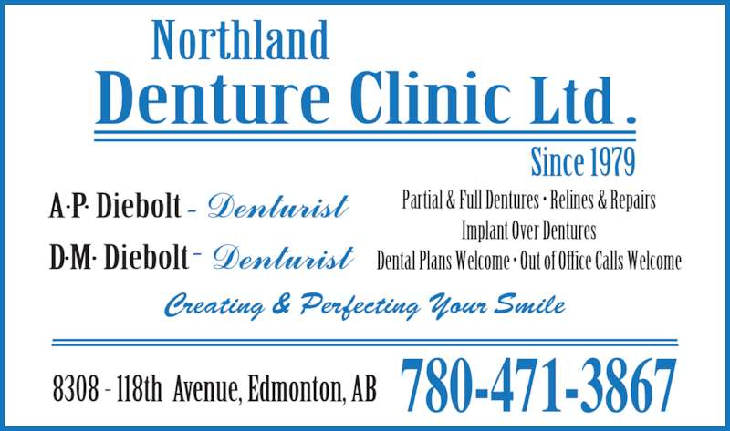 Northland Denture Clinic Ltd (780-471-3867) - Display Ad - Partial & Full Dentures ? Relines & Repairs Implant Over Dentures Dental Plans Welcome ? Out of Office Calls Welcome 780-471-3867 Creating & Perfecting Your Smile
