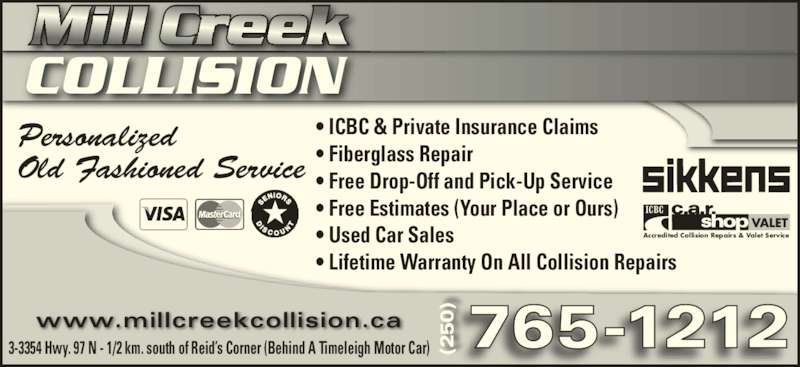 Mill Creek Collision Centre (250-765-1212) - Display Ad - (2 (2 Personalized 3-3354 Hwy. 97 N - 1/2 km. south of Reid?s Corner (Behind A Timeleigh Motor Car) ? ICBC & Private Insurance Claims ? Fiberglass Repair ? Free Drop-Off and Pick-Up Service ? Free Estimates (Your Place or Ours) ? Used Car Sales ? Lifetime Warranty On All Collision Repairs 765-1212www.millcreekcollision.ca (250 Old Fashioned Service VALET Accredited Collision Repairs & Valet Service