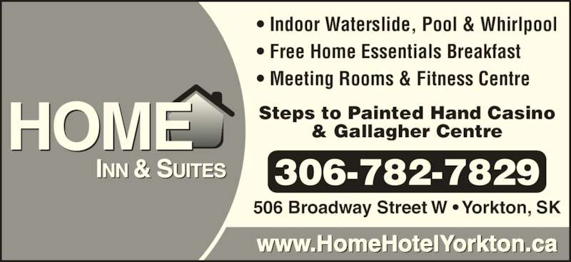 Home Inn & Suites (306-782-7829) - Display Ad - 306-782-7829 ? Indoor Waterslide, Pool & Whirlpool ? Free Home Essentials Breakfast ? Meeting Rooms & Fitness Centre Steps to Painted Hand Casino & Gallagher Centre www.HomeHotelYorkton.ca 506 Broadway Street W ? Yorkton, SK